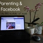 Parenting & Facebook (and the big mistake I made)